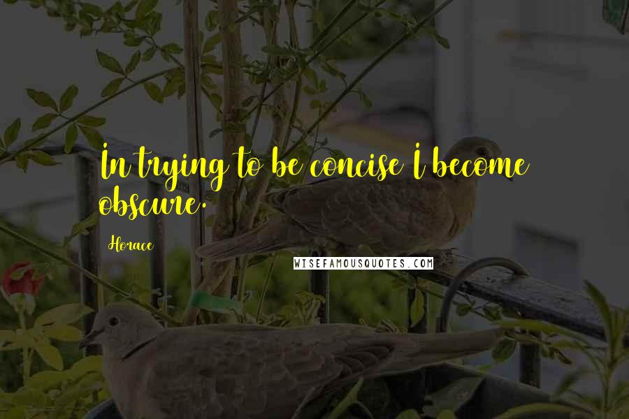 Horace quotes: In trying to be concise I become obscure.