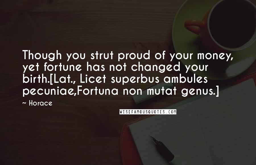 Horace quotes: Though you strut proud of your money, yet fortune has not changed your birth.[Lat., Licet superbus ambules pecuniae,Fortuna non mutat genus.]