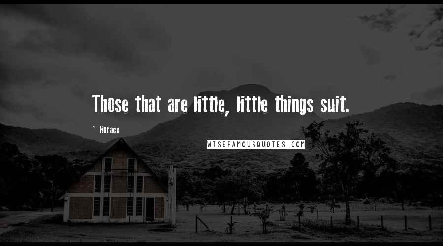 Horace quotes: Those that are little, little things suit.