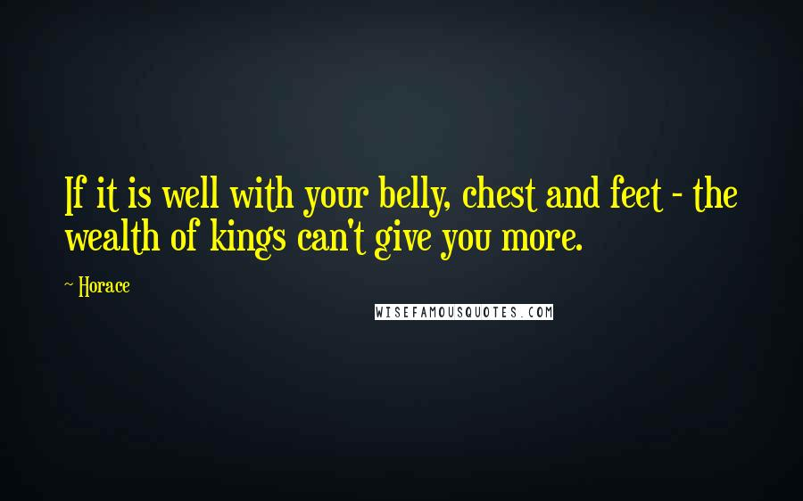 Horace quotes: If it is well with your belly, chest and feet - the wealth of kings can't give you more.