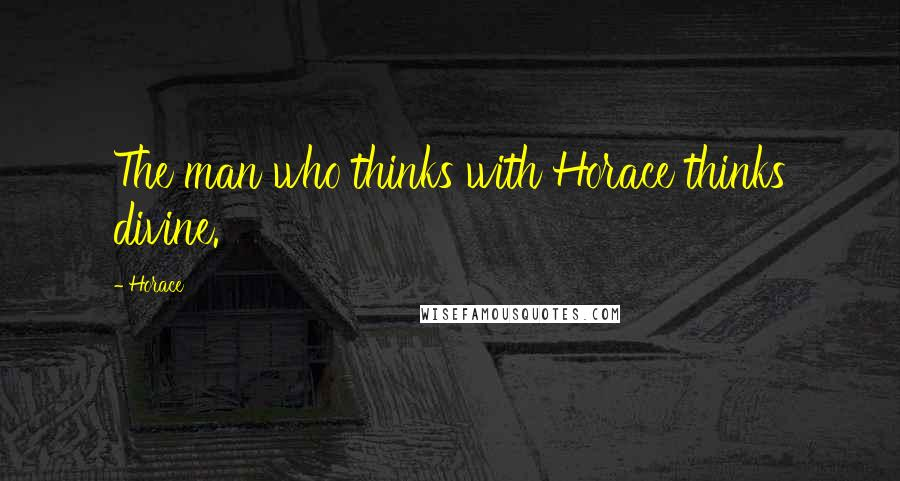 Horace quotes: The man who thinks with Horace thinks divine.