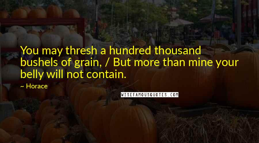 Horace quotes: You may thresh a hundred thousand bushels of grain, / But more than mine your belly will not contain.