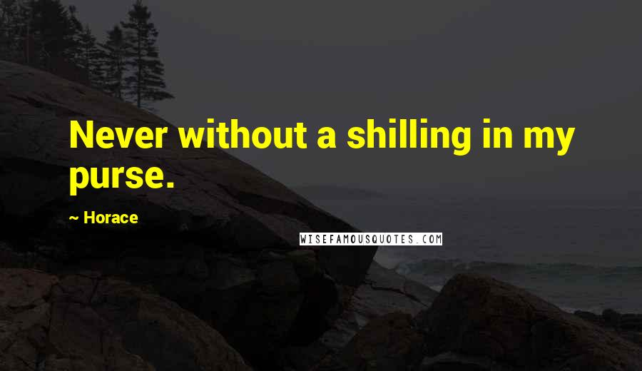 Horace quotes: Never without a shilling in my purse.