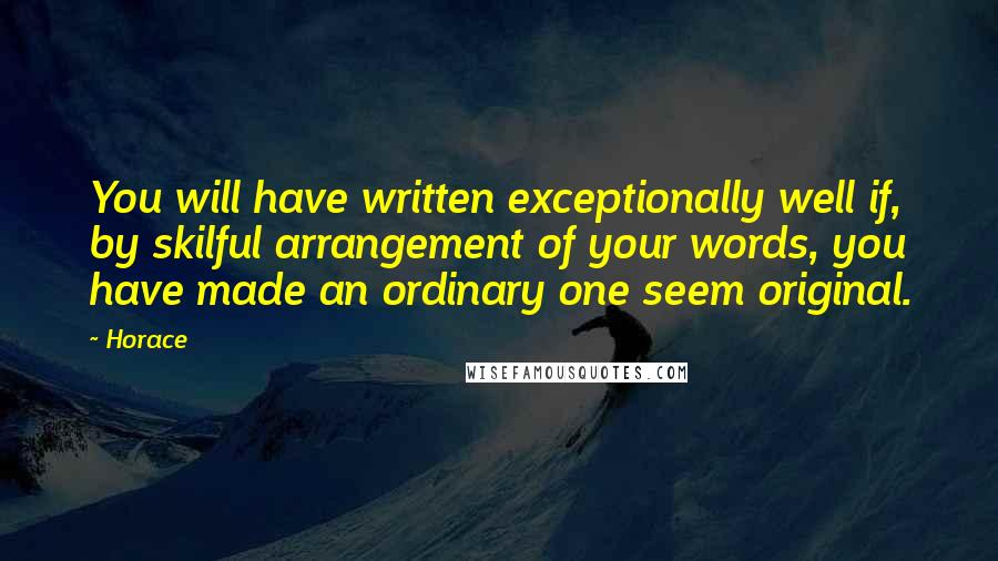 Horace quotes: You will have written exceptionally well if, by skilful arrangement of your words, you have made an ordinary one seem original.
