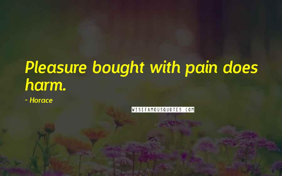 Horace quotes: Pleasure bought with pain does harm.