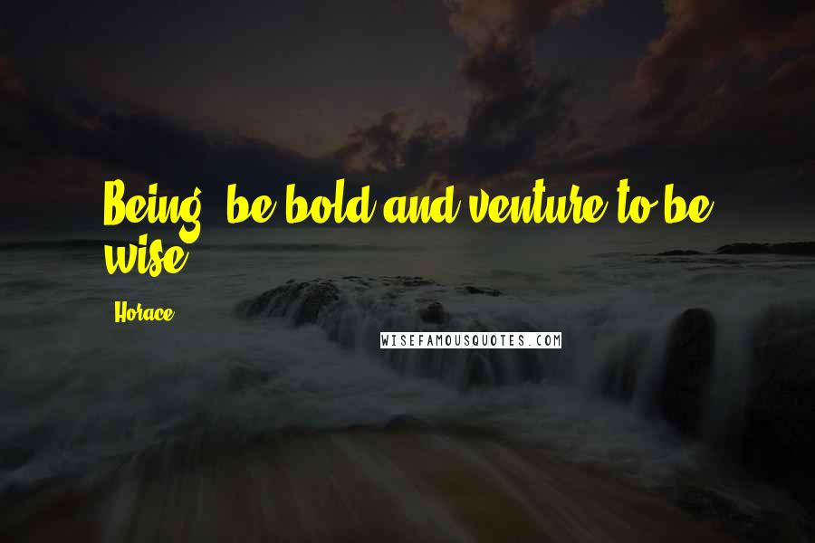 Horace quotes: Being, be bold and venture to be wise.