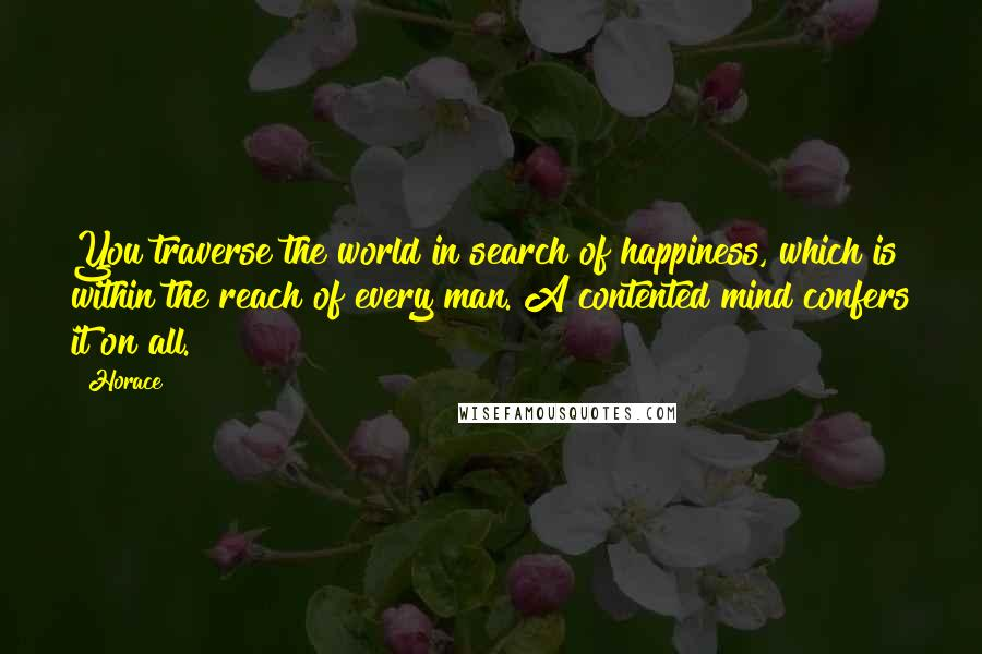 Horace quotes: You traverse the world in search of happiness, which is within the reach of every man. A contented mind confers it on all.