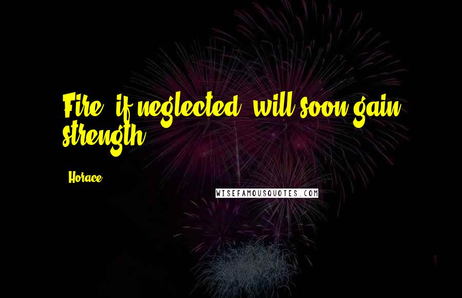 Horace quotes: Fire, if neglected, will soon gain strength.