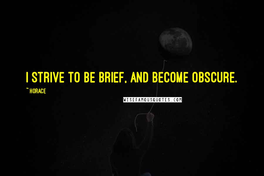 Horace quotes: I strive to be brief, and become obscure.