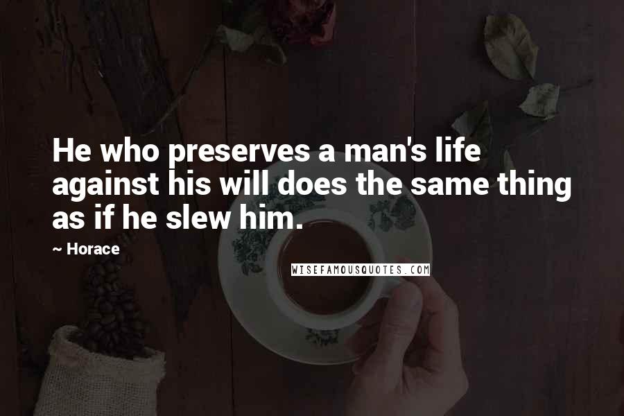 Horace quotes: He who preserves a man's life against his will does the same thing as if he slew him.