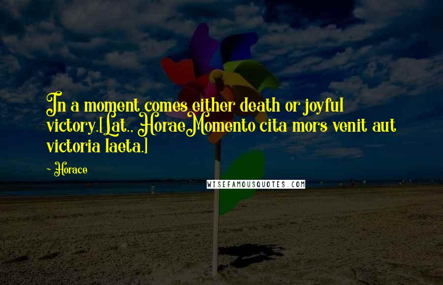 Horace quotes: In a moment comes either death or joyful victory.[Lat., HoraeMomento cita mors venit aut victoria laeta.]