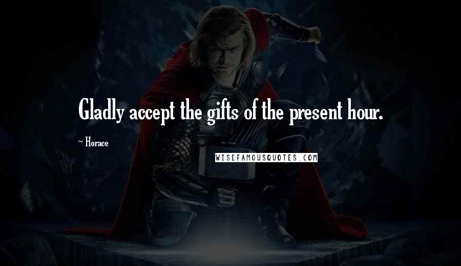 Horace quotes: Gladly accept the gifts of the present hour.
