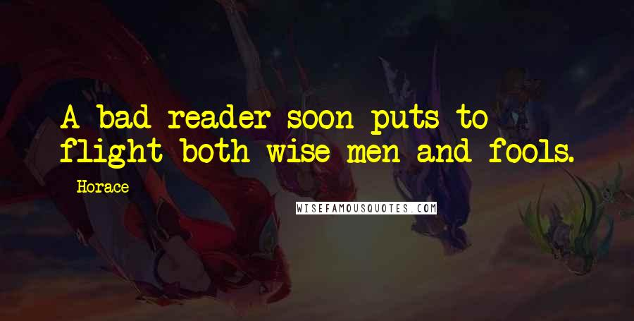 Horace quotes: A bad reader soon puts to flight both wise men and fools.