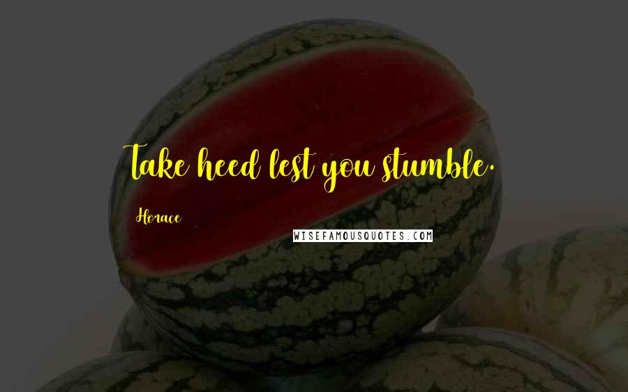 Horace quotes: Take heed lest you stumble.
