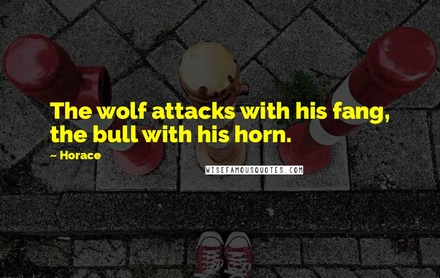 Horace quotes: The wolf attacks with his fang, the bull with his horn.