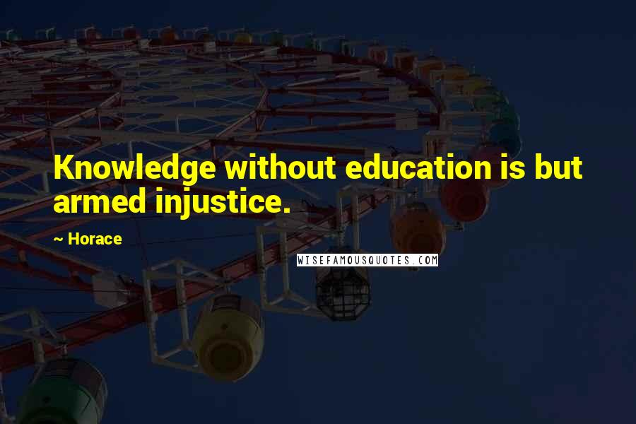 Horace quotes: Knowledge without education is but armed injustice.