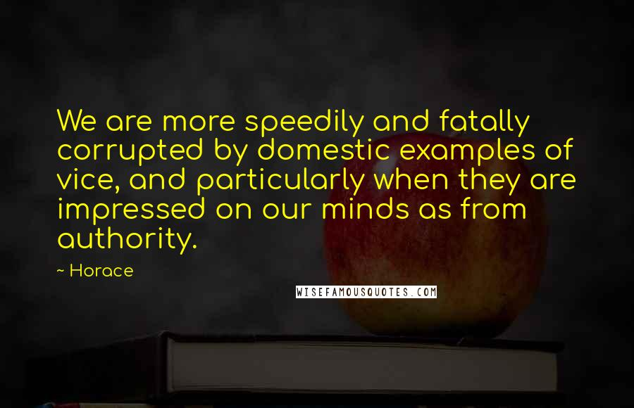 Horace quotes: We are more speedily and fatally corrupted by domestic examples of vice, and particularly when they are impressed on our minds as from authority.