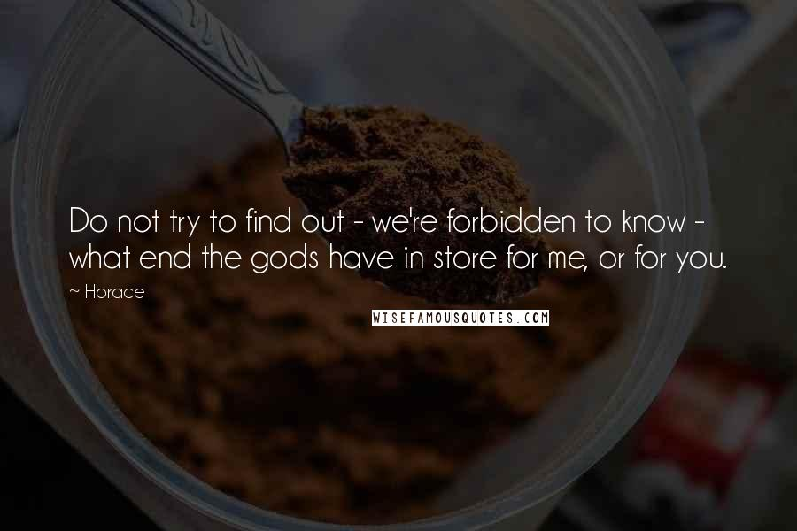 Horace quotes: Do not try to find out - we're forbidden to know - what end the gods have in store for me, or for you.