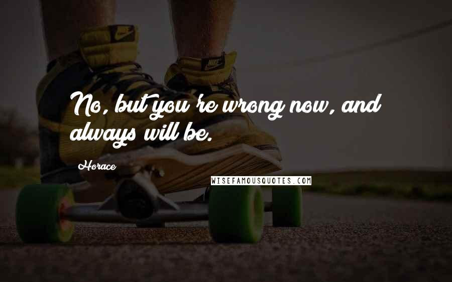 Horace quotes: No, but you're wrong now, and always will be.