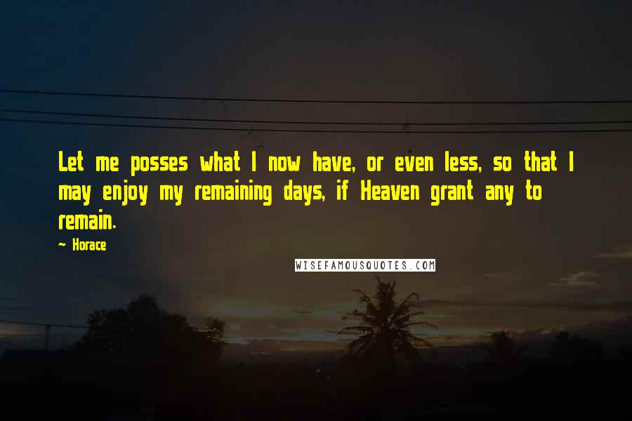Horace quotes: Let me posses what I now have, or even less, so that I may enjoy my remaining days, if Heaven grant any to remain.