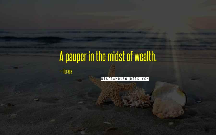 Horace quotes: A pauper in the midst of wealth.