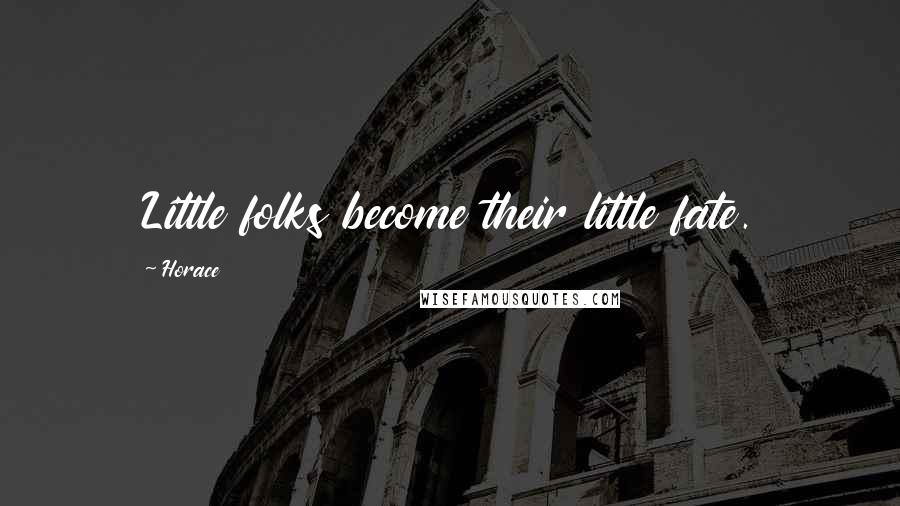 Horace quotes: Little folks become their little fate.
