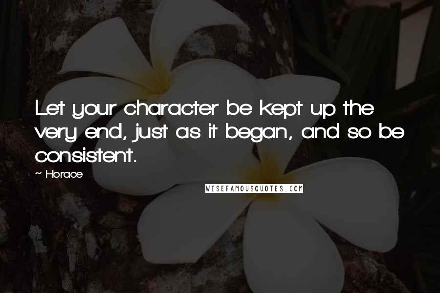 Horace quotes: Let your character be kept up the very end, just as it began, and so be consistent.