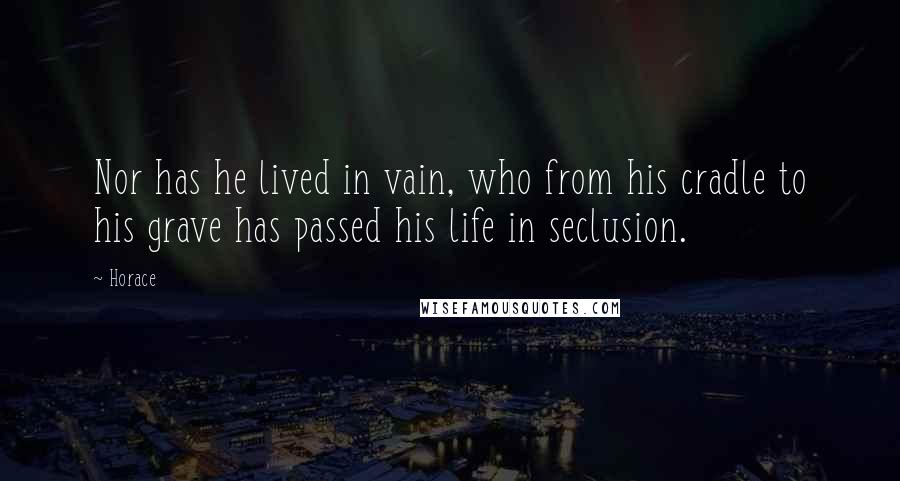 Horace quotes: Nor has he lived in vain, who from his cradle to his grave has passed his life in seclusion.