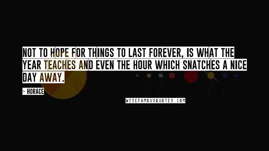 Horace quotes: Not to hope for things to last forever, is what the year teaches and even the hour which snatches a nice day away.