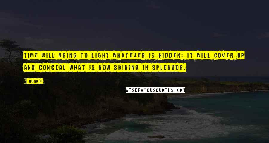 Horace quotes: Time will bring to light whatever is hidden; it will cover up and conceal what is now shining in splendor.