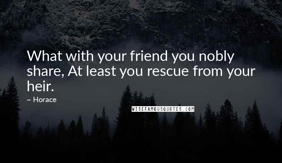 Horace quotes: What with your friend you nobly share, At least you rescue from your heir.