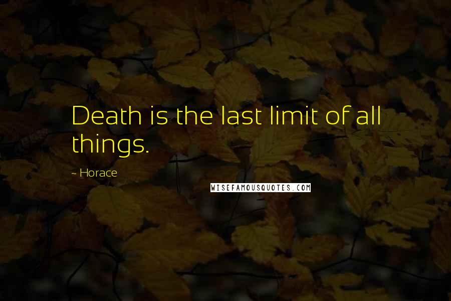 Horace quotes: Death is the last limit of all things.