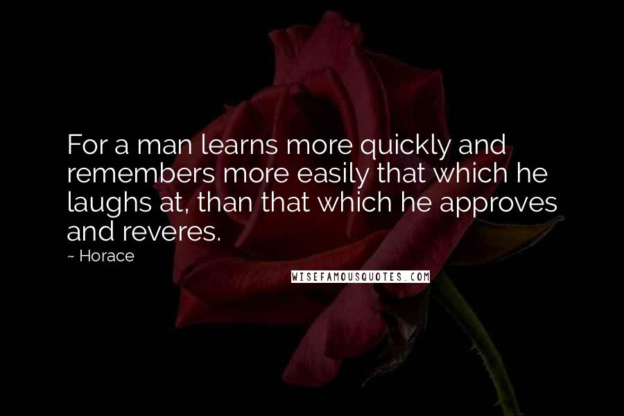 Horace quotes: For a man learns more quickly and remembers more easily that which he laughs at, than that which he approves and reveres.