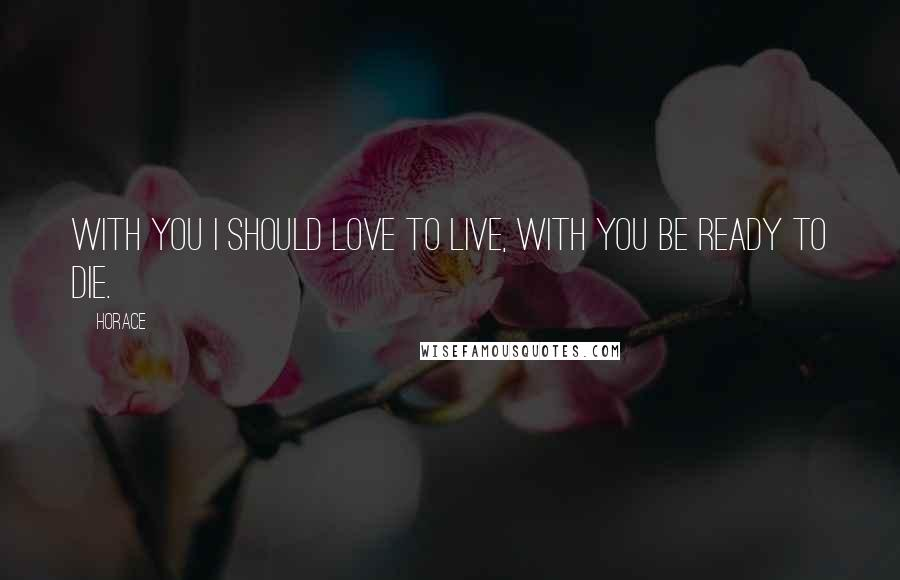 Horace quotes: With you I should love to live, with you be ready to die.