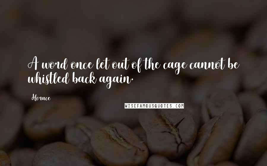 Horace quotes: A word once let out of the cage cannot be whistled back again.