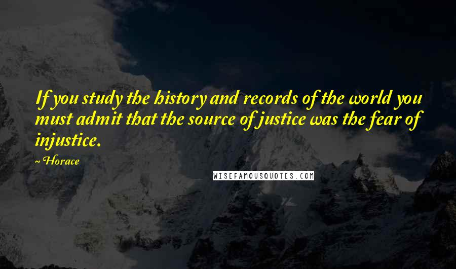 Horace quotes: If you study the history and records of the world you must admit that the source of justice was the fear of injustice.