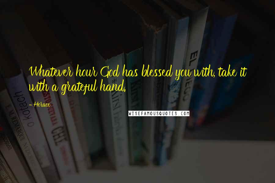 Horace quotes: Whatever hour God has blessed you with, take it with a grateful hand.