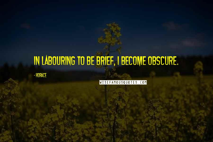 Horace quotes: In labouring to be brief, I become obscure.