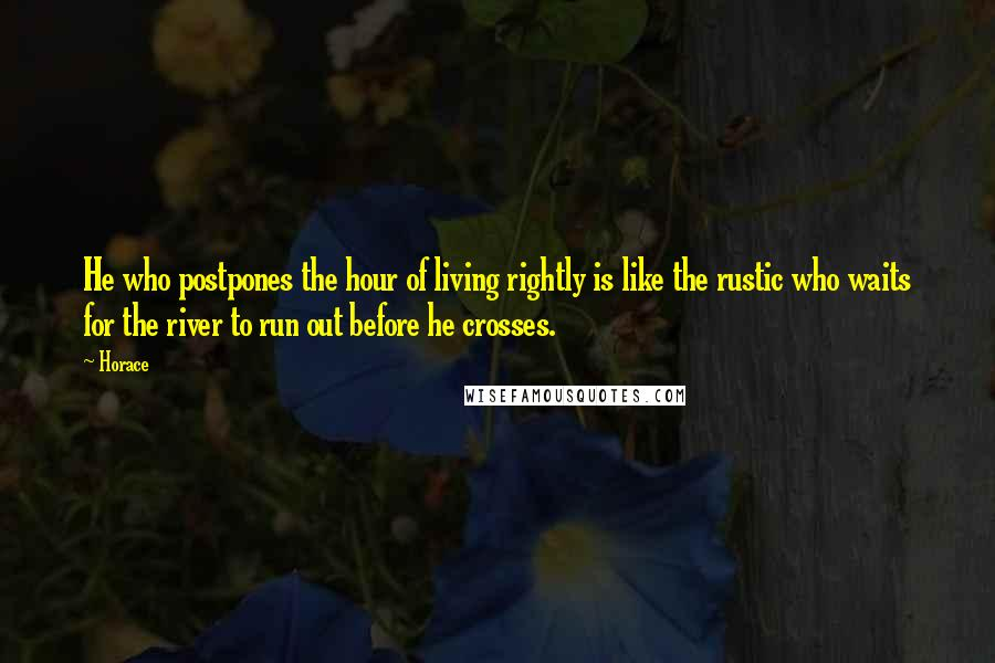 Horace quotes: He who postpones the hour of living rightly is like the rustic who waits for the river to run out before he crosses.