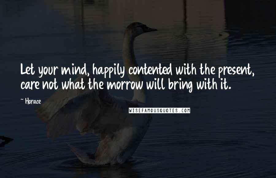Horace quotes: Let your mind, happily contented with the present, care not what the morrow will bring with it.