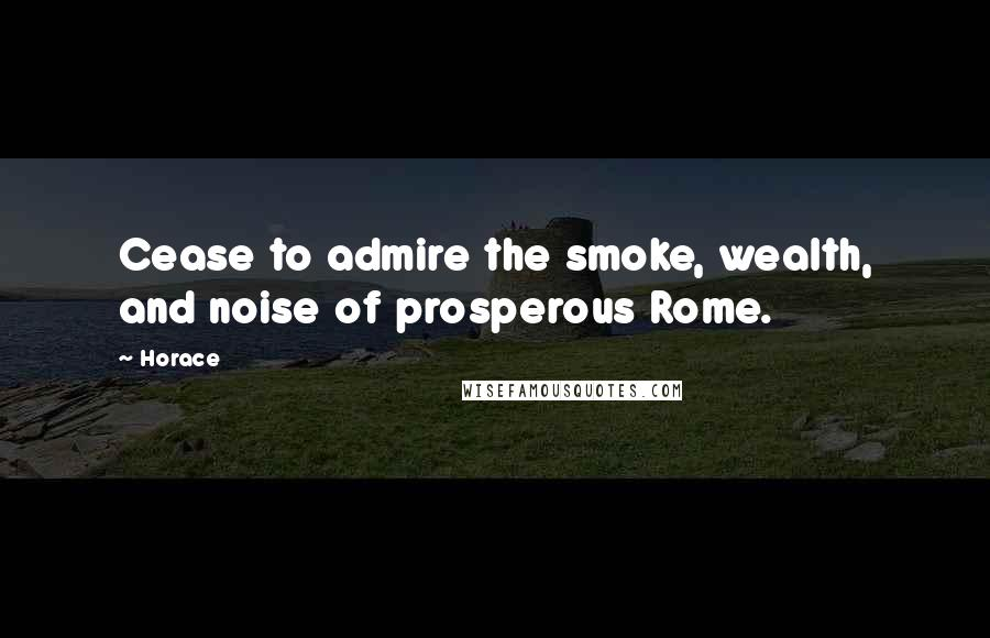 Horace quotes: Cease to admire the smoke, wealth, and noise of prosperous Rome.