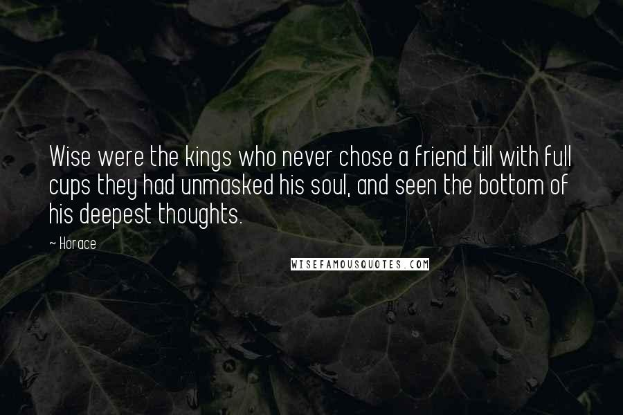 Horace quotes: Wise were the kings who never chose a friend till with full cups they had unmasked his soul, and seen the bottom of his deepest thoughts.