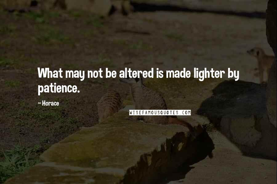 Horace quotes: What may not be altered is made lighter by patience.
