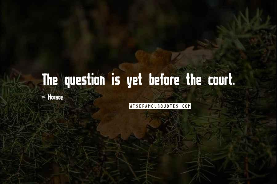 Horace quotes: The question is yet before the court.