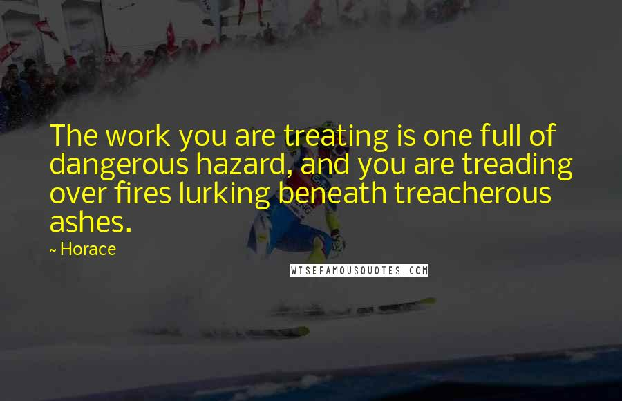 Horace quotes: The work you are treating is one full of dangerous hazard, and you are treading over fires lurking beneath treacherous ashes.
