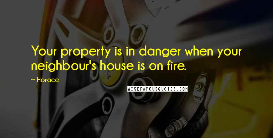Horace quotes: Your property is in danger when your neighbour's house is on fire.