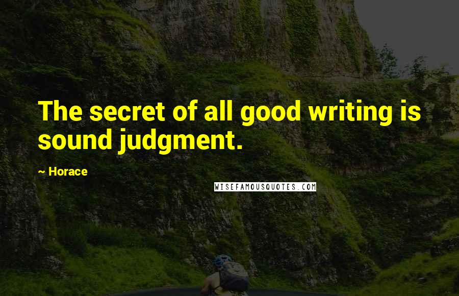 Horace quotes: The secret of all good writing is sound judgment.