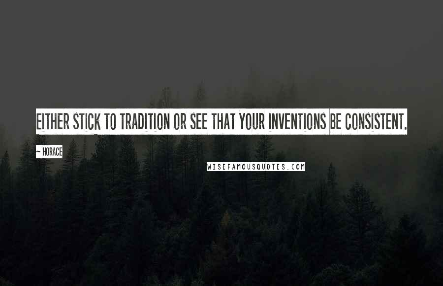 Horace quotes: Either stick to tradition or see that your inventions be consistent.
