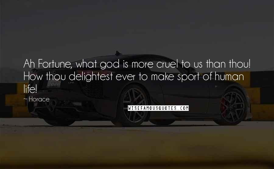 Horace quotes: Ah Fortune, what god is more cruel to us than thou! How thou delightest ever to make sport of human life!
