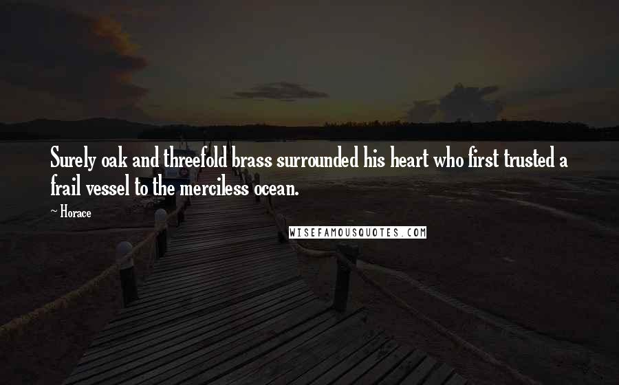 Horace quotes: Surely oak and threefold brass surrounded his heart who first trusted a frail vessel to the merciless ocean.